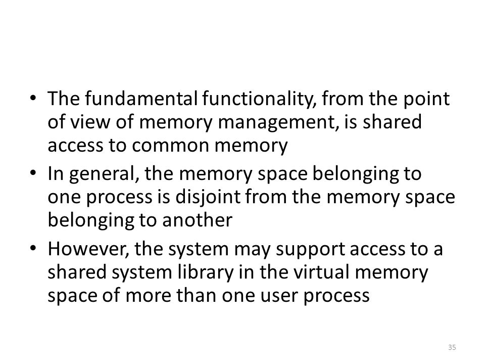 The fundamental functionality, from the point of view of memory management, is shared access to common memory In general, the memory space belonging to one process is disjoint from the memory space belonging to another However, the system may support access to a shared system library in the virtual memory space of more than one user process 35