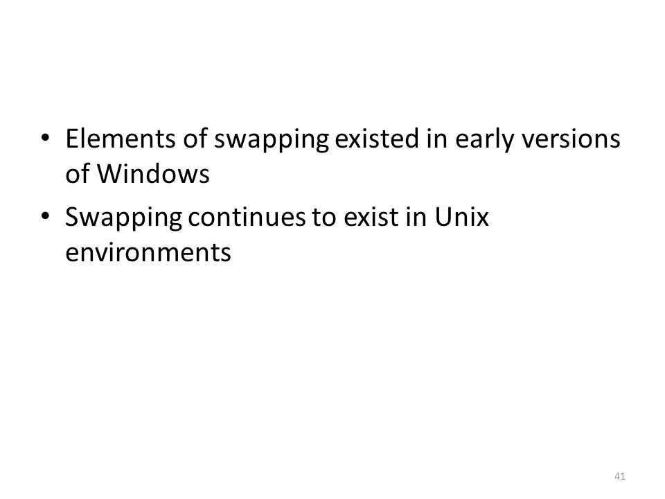Elements of swapping existed in early versions of Windows Swapping continues to exist in Unix environments 41