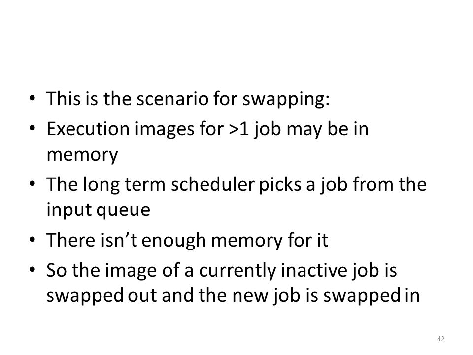 This is the scenario for swapping: Execution images for >1 job may be in memory The long term scheduler picks a job from the input queue There isn't enough memory for it So the image of a currently inactive job is swapped out and the new job is swapped in 42