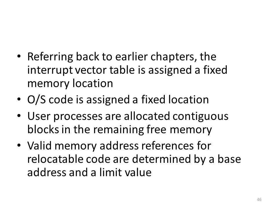 Referring back to earlier chapters, the interrupt vector table is assigned a fixed memory location O/S code is assigned a fixed location User processes are allocated contiguous blocks in the remaining free memory Valid memory address references for relocatable code are determined by a base address and a limit value 46