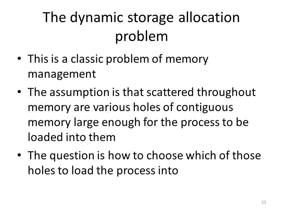 The dynamic storage allocation problem This is a classic problem of memory management The assumption is that scattered throughout memory are various holes of contiguous memory large enough for the process to be loaded into them The question is how to choose which of those holes to load the process into 53
