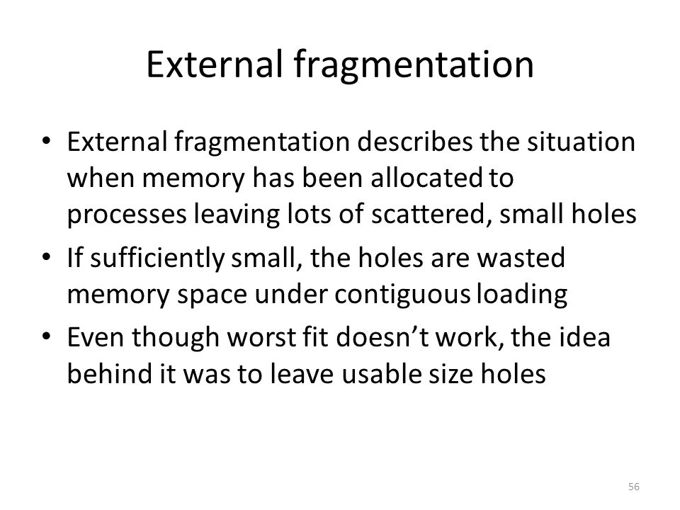 External fragmentation External fragmentation describes the situation when memory has been allocated to processes leaving lots of scattered, small holes If sufficiently small, the holes are wasted memory space under contiguous loading Even though worst fit doesn't work, the idea behind it was to leave usable size holes 56