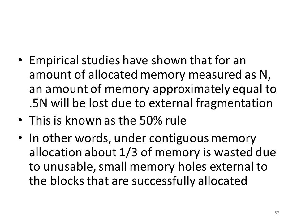 Empirical studies have shown that for an amount of allocated memory measured as N, an amount of memory approximately equal to.5N will be lost due to external fragmentation This is known as the 50% rule In other words, under contiguous memory allocation about 1/3 of memory is wasted due to unusable, small memory holes external to the blocks that are successfully allocated 57
