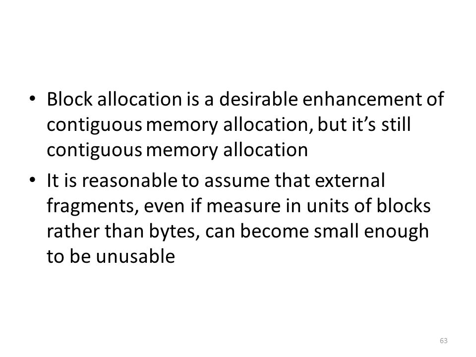 Block allocation is a desirable enhancement of contiguous memory allocation, but it's still contiguous memory allocation It is reasonable to assume that external fragments, even if measure in units of blocks rather than bytes, can become small enough to be unusable 63