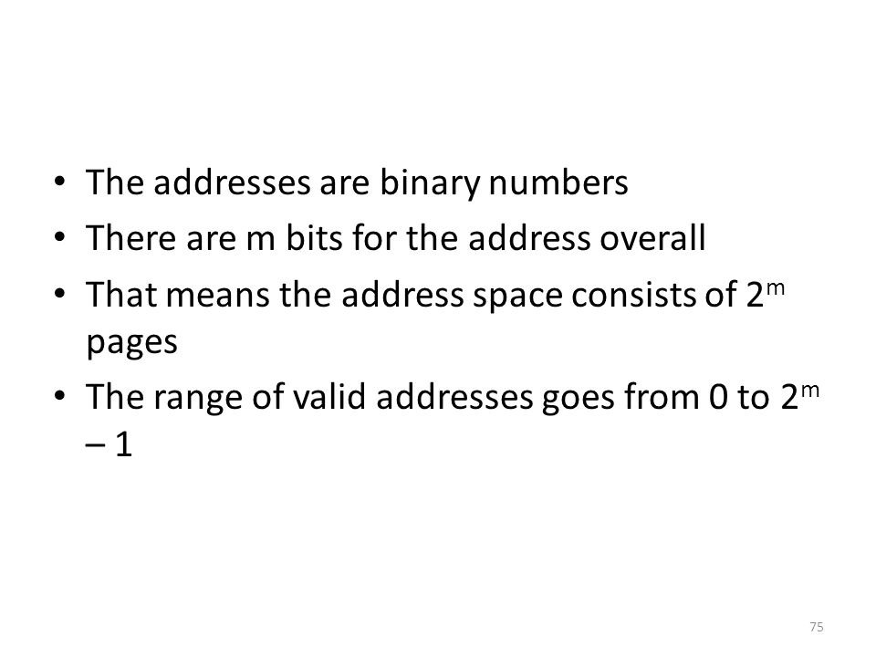 The addresses are binary numbers There are m bits for the address overall That means the address space consists of 2 m pages The range of valid addresses goes from 0 to 2 m – 1 75