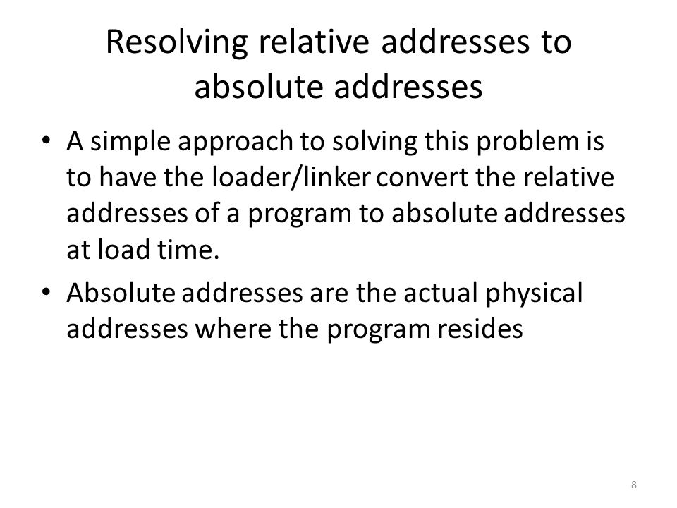 Resolving relative addresses to absolute addresses A simple approach to solving this problem is to have the loader/linker convert the relative addresses of a program to absolute addresses at load time.