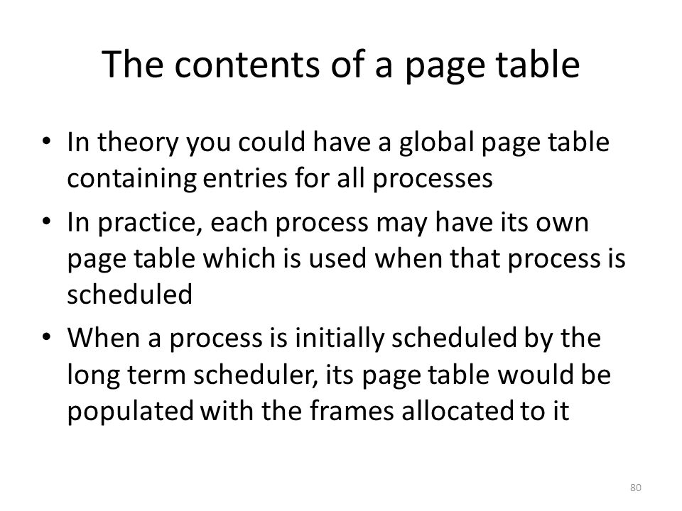 The contents of a page table In theory you could have a global page table containing entries for all processes In practice, each process may have its own page table which is used when that process is scheduled When a process is initially scheduled by the long term scheduler, its page table would be populated with the frames allocated to it 80
