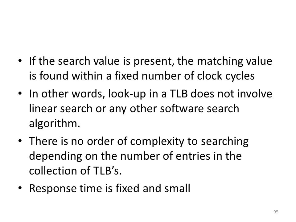 If the search value is present, the matching value is found within a fixed number of clock cycles In other words, look-up in a TLB does not involve linear search or any other software search algorithm.