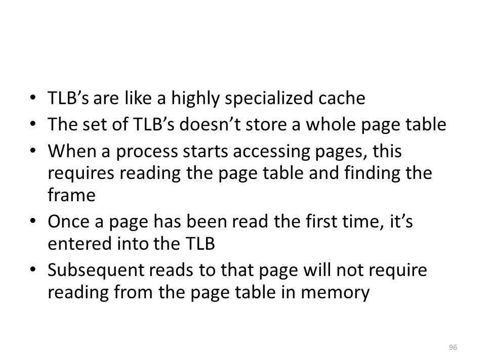 TLB's are like a highly specialized cache The set of TLB's doesn't store a whole page table When a process starts accessing pages, this requires reading the page table and finding the frame Once a page has been read the first time, it's entered into the TLB Subsequent reads to that page will not require reading from the page table in memory 96