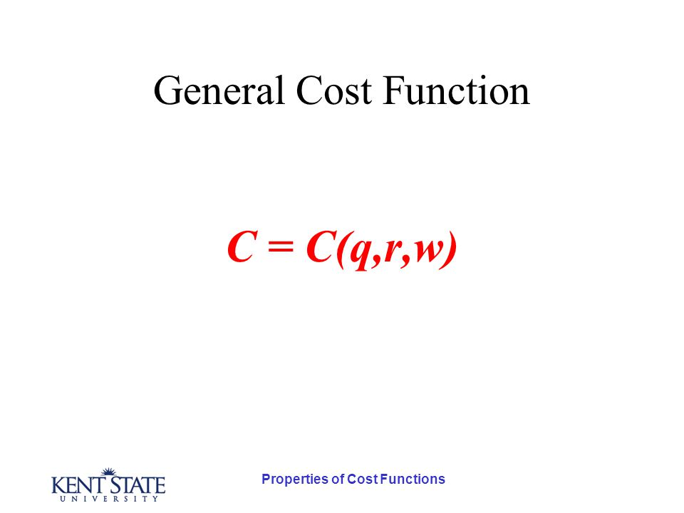 Properties of Cost Functions General Cost Function C = C( q,r,w) The higher the value of q, the greater the total cost of production