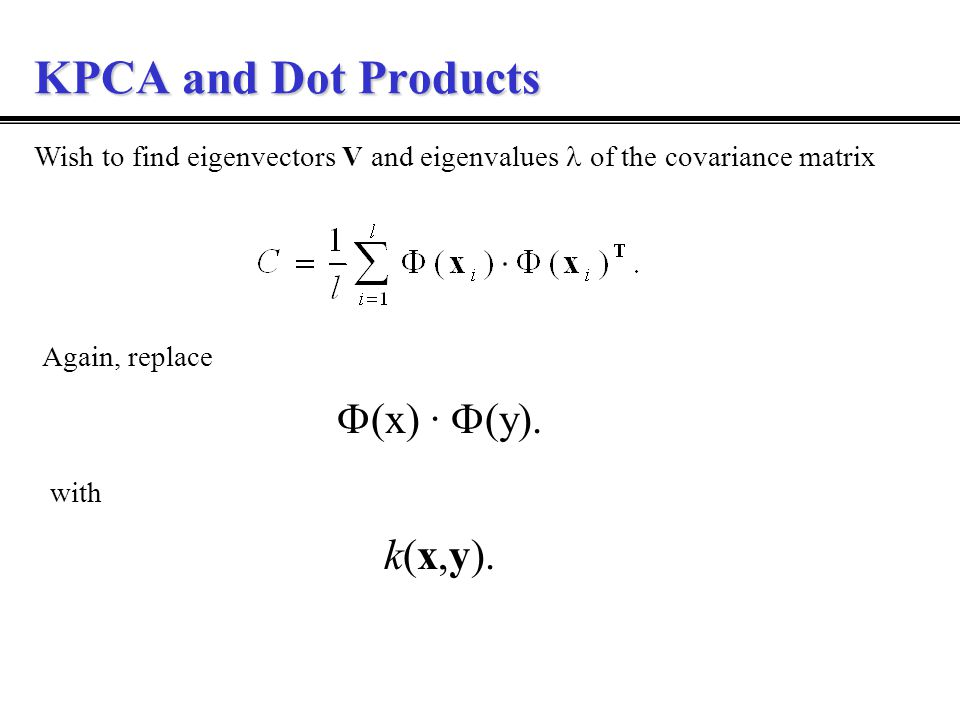 KPCA and Dot Products Wish to find eigenvectors V and eigenvalues of the covariance matrix Again, replace  (x) ·  (y).
