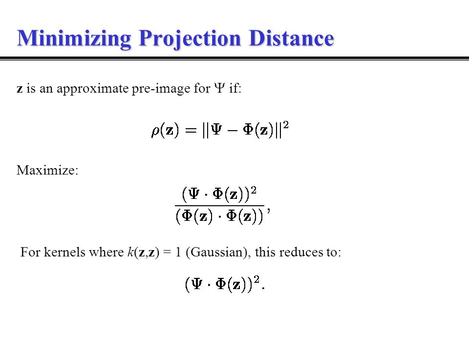 Minimizing Projection Distance Maximize: z is an approximate pre-image for  if: For kernels where k(z,z) = 1 (Gaussian), this reduces to: