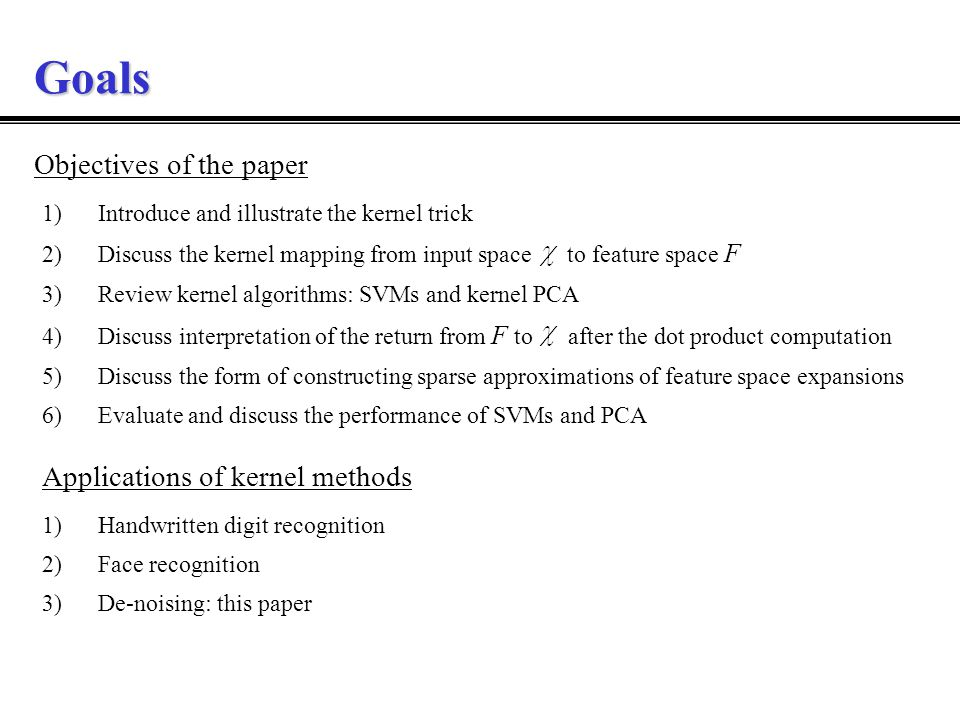 Goals 1)Introduce and illustrate the kernel trick 2)Discuss the kernel mapping from input space to feature space F 3)Review kernel algorithms: SVMs and kernel PCA 4)Discuss interpretation of the return from F to after the dot product computation 5)Discuss the form of constructing sparse approximations of feature space expansions 6)Evaluate and discuss the performance of SVMs and PCA Objectives of the paper Applications of kernel methods 1)Handwritten digit recognition 2)Face recognition 3)De-noising: this paper