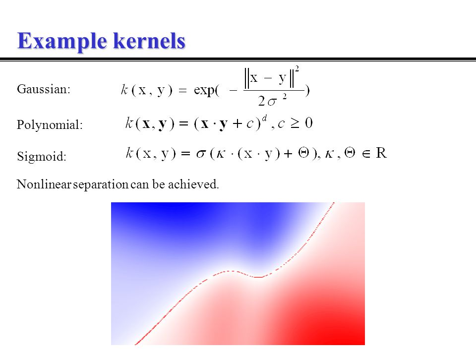 Example kernels Gaussian: Polynomial: Sigmoid: Nonlinear separation can be achieved.