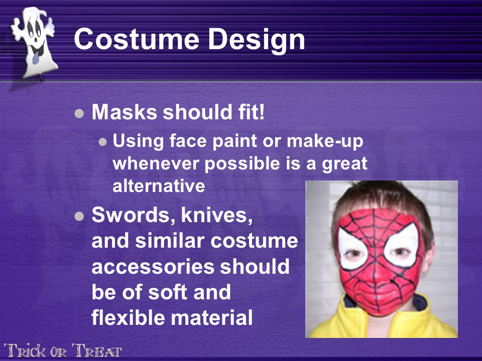 Costume Design Trim costumes with reflective tape Carry flashlights (glow sticks, flaming skulls, light sabers, etc.) Costumes should be short enough to prevent children from tripping and falling Wear well-fitting, sturdy shoes