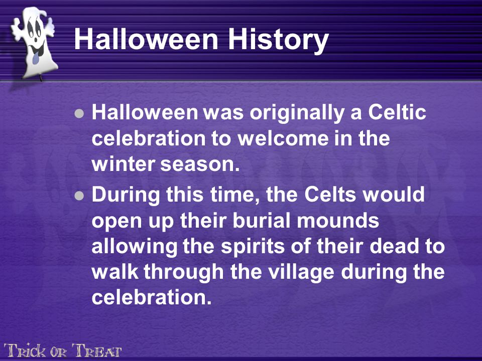 Halloween History Halloween was originally a Celtic celebration to welcome in the winter season.