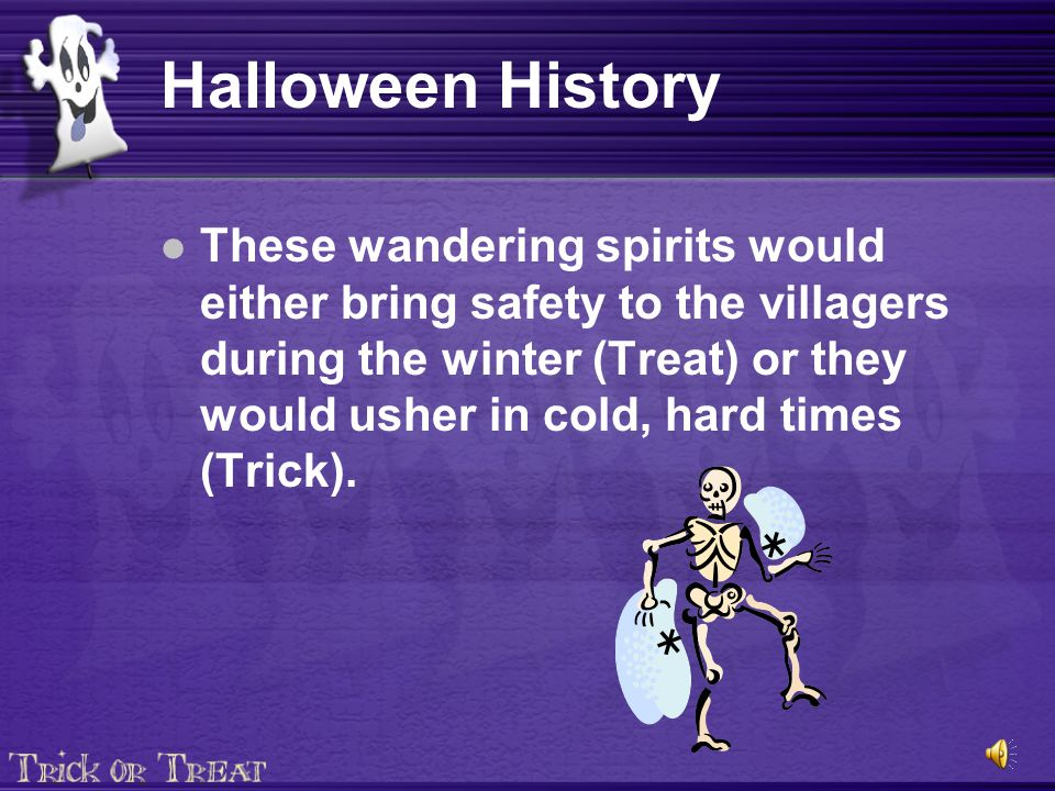 Halloween History These wandering spirits would either bring safety to the villagers during the winter (Treat) or they would usher in cold, hard times (Trick).