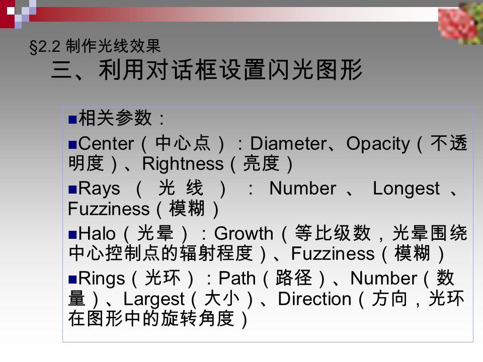 相关参数: Center (中心点): Diameter 、 Opacity (不透 明度)、 Rightness (亮度) Rays (光线): Number 、 Longest 、 Fuzziness (模糊) Halo (光晕): Growth (等比级数,光晕围绕 中心控制点的辐射程度)、 Fuzziness (模糊) Rings (光环): Path (路径)、 Number (数 量)、 Largest (大小)、 Direction (方向,光环 在图形中的旋转角度)