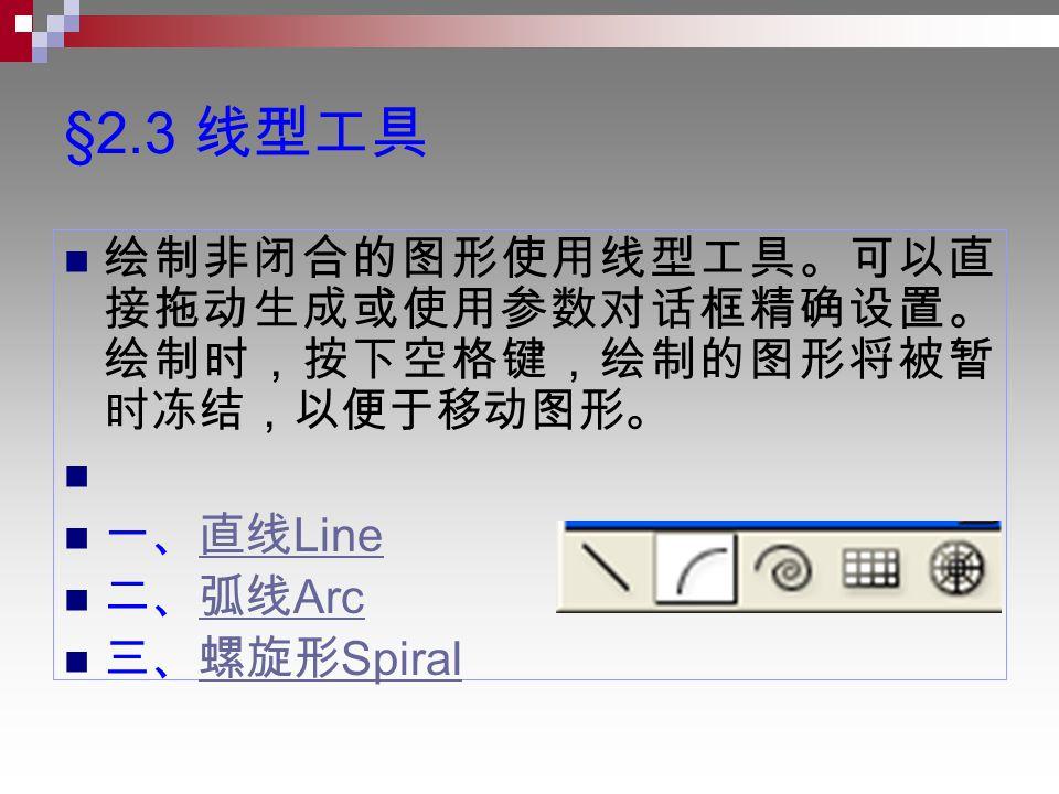 §2.3 线型工具 绘制非闭合的图形使用线型工具。可以直 接拖动生成或使用参数对话框精确设置。 绘制时,按下空格键,绘制的图形将被暂 时冻结,以便于移动图形。 一、直线 Line直线 Line 二、弧线 Arc弧线 Arc 三、螺旋形 Spiral螺旋形 Spiral