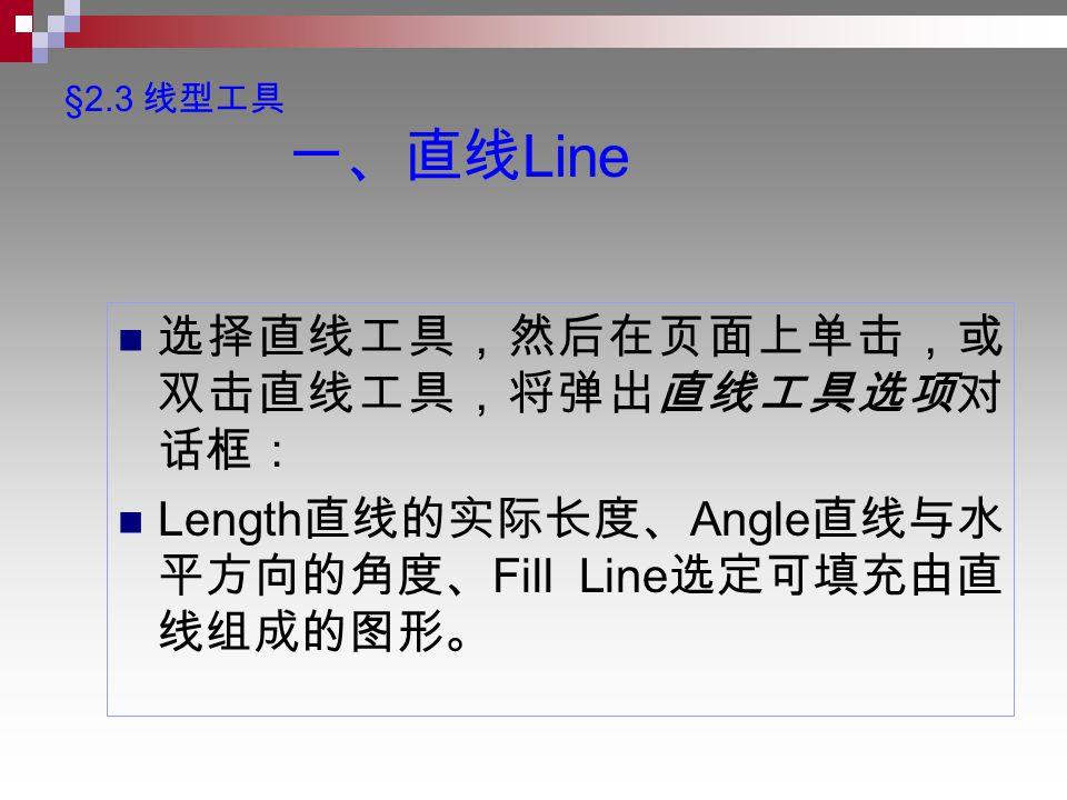 §2.3 线型工具 一、直线 Line 选择直线工具,然后在页面上单击,或 双击直线工具,将弹出直线工具选项对 话框: Length 直线的实际长度、 Angle 直线与水 平方向的角度、 Fill Line 选定可填充由直 线组成的图形。