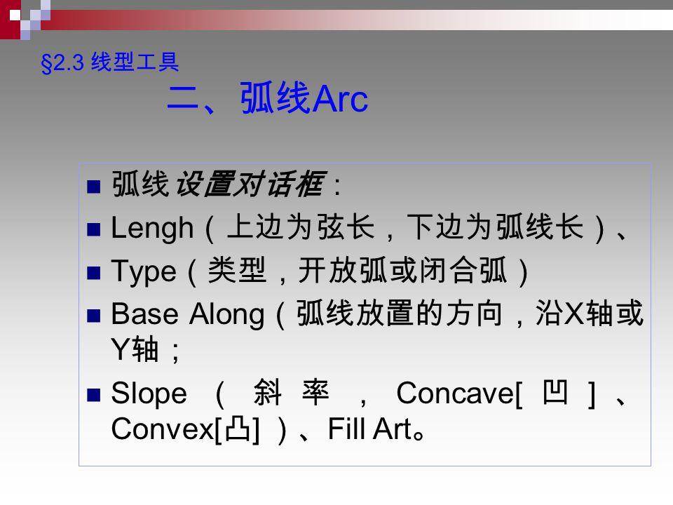§2.3 线型工具 二、弧线 Arc 弧线设置对话框: Lengh (上边为弦长,下边为弧线长)、 Type (类型,开放弧或闭合弧) Base Along (弧线放置的方向,沿 X 轴或 Y 轴; Slope (斜率, Concave[ 凹 ] 、 Convex[ 凸 ] )、 Fill Art 。