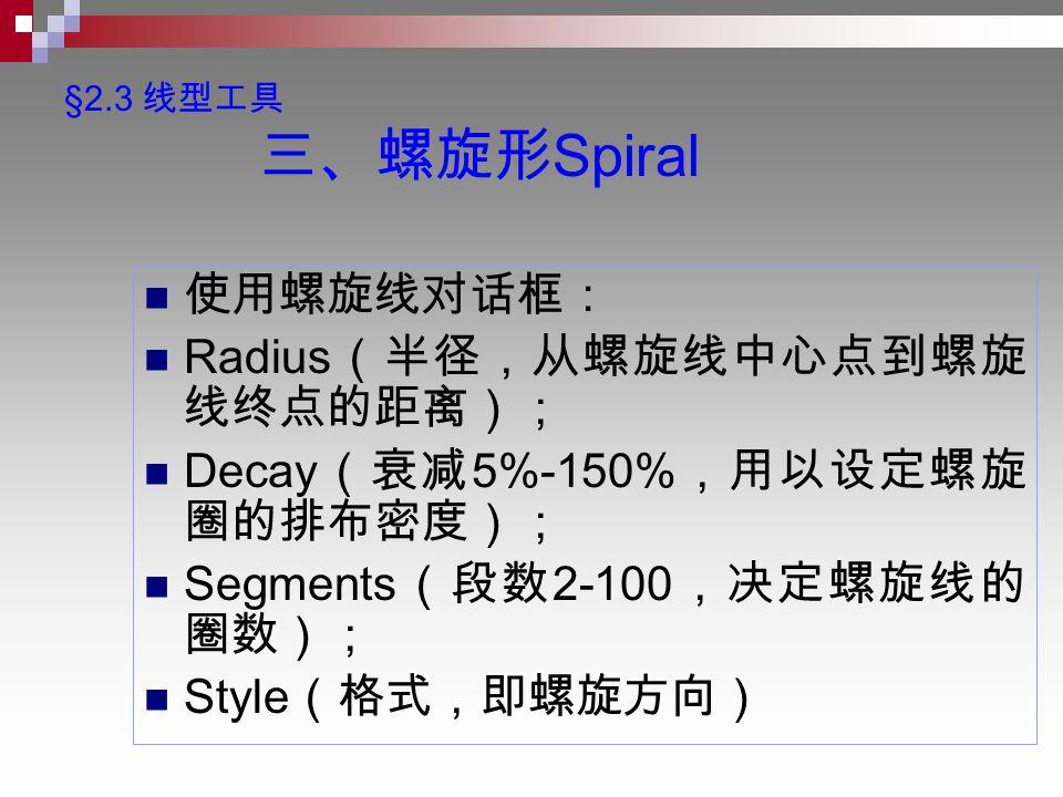 §2.3 线型工具 三、螺旋形 Spiral 使用螺旋线对话框: Radius (半径,从螺旋线中心点到螺旋 线终点的距离); Decay (衰减 5%-150% ,用以设定螺旋 圈的排布密度); Segments (段数 2-100 ,决定螺旋线的 圈数); Style (格式,即螺旋方向)