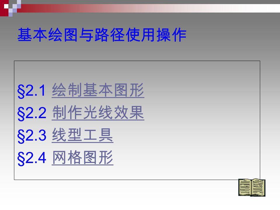 基本绘图与路径使用操作 §2.1 绘制基本图形 绘制基本图形 §2.2 制作光线效果 制作光线效果 §2.3 线型工具 线型工具 §2.4 网格图形 网格图形