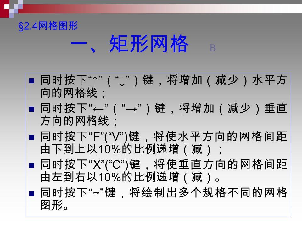 §2.4 网格图形 一、矩形网格 B 同时按下 ↑ ( ↓ )键,将增加(减少)水平方 向的网格线; 同时按下 ← ( → )键,将增加(减少)垂直 方向的网格线; 同时按下 F ( V ) 键,将使水平方向的网格间距 由下到上以 10% 的比例递增(减); 同时按下 X ( C ) 键,将使垂直方向的网格间距 由左到右以 10% 的比例递增(减)。 同时按下 ~ 键,将绘制出多个规格不同的网格 图形。