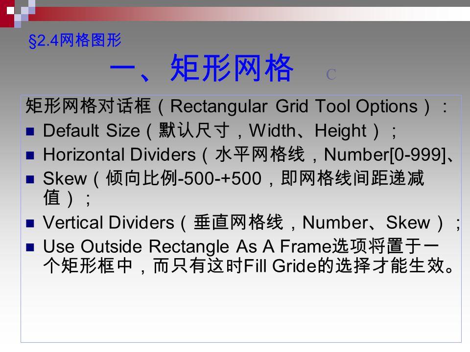 §2.4 网格图形 一、矩形网格 C 矩形网格对话框( Rectangular Grid Tool Options ): Default Size (默认尺寸, Width 、 Height ); Horizontal Dividers (水平网格线, Number[0-999] 、 Skew (倾向比例 -500-+500 ,即网格线间距递减 值); Vertical Dividers (垂直网格线, Number 、 Skew ); Use Outside Rectangle As A Frame 选项将置于一 个矩形框中,而只有这时 Fill Gride 的选择才能生效。