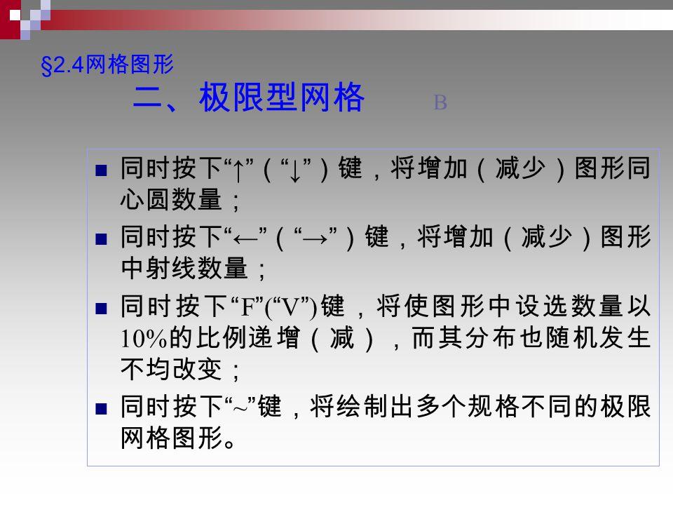 §2.4 网格图形 二、极限型网格 B 同时按下 ↑ ( ↓ )键,将增加(减少)图形同 心圆数量; 同时按下 ← ( → )键,将增加(减少)图形 中射线数量; 同时按下 F ( V ) 键,将使图形中设选数量以 10% 的比例递增(减),而其分布也随机发生 不均改变; 同时按下 ~ 键,将绘制出多个规格不同的极限 网格图形。