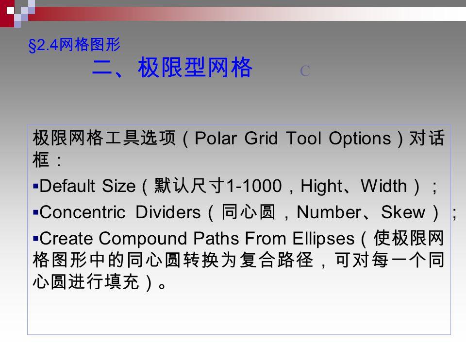 §2.4 网格图形 二、极限型网格 C 极限网格工具选项( Polar Grid Tool Options )对话 框:  Default Size (默认尺寸 1-1000 , Hight 、 Width );  Concentric Dividers (同心圆, Number 、 Skew );  Create Compound Paths From Ellipses (使极限网 格图形中的同心圆转换为复合路径,可对每一个同 心圆进行填充)。