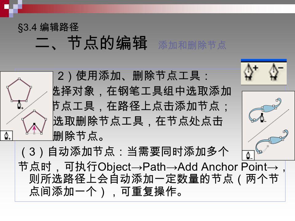 §3.4 编辑路径 二、节点的编辑 添加和删除节点 ( 2 )使用添加、删除节点工具: 选择对象,在钢笔工具组中选取添加 节点工具,在路径上点击添加节点; 选取删除节点工具,在节点处点击 删除节点。 ( 3 )自动添加节点:当需要同时添加多个 节点时,可执行 Object→Path→Add Anchor Point→ , 则所选路径上会自动添加一定数量的节点(两个节 点间添加一个),可重复操作。