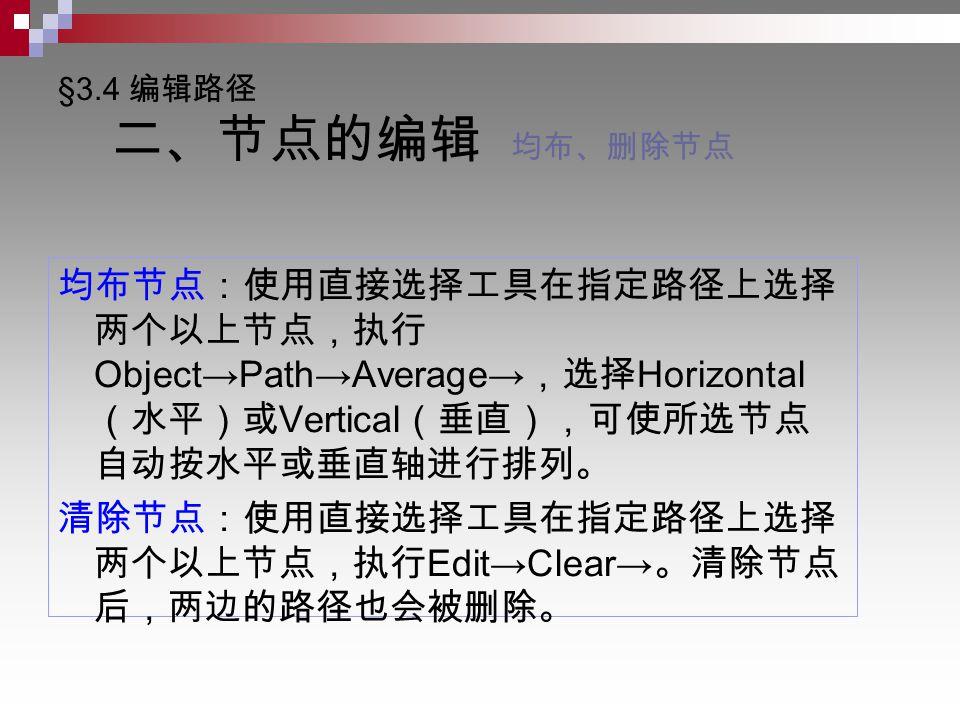 §3.4 编辑路径 二、节点的编辑 均布、删除节点 均布节点:使用直接选择工具在指定路径上选择 两个以上节点,执行 Object→Path→Average→ ,选择 Horizontal (水平)或 Vertical (垂直),可使所选节点 自动按水平或垂直轴进行排列。 清除节点:使用直接选择工具在指定路径上选择 两个以上节点,执行 Edit→Clear→ 。清除节点 后,两边的路径也会被删除。