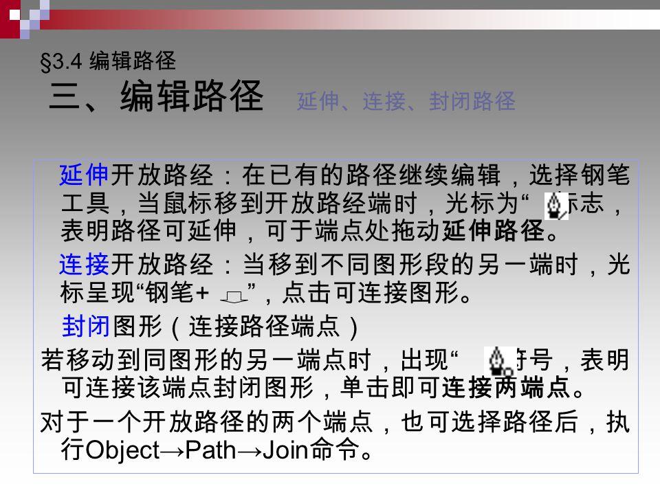 §3.4 编辑路径 三、编辑路径 延伸、连接、封闭路径 延伸开放路经:在已有的路径继续编辑,选择钢笔 工具,当鼠标移到开放路经端时,光标为 标志, 表明路径可延伸,可于端点处拖动延伸路径。 连接开放路经:当移到不同图形段的另一端时,光 标呈现 钢笔 + ,点击可连接图形。 封闭图形(连接路径端点) 若移动到同图形的另一端点时,出现 符号,表明 可连接该端点封闭图形,单击即可连接两端点。 对于一个开放路径的两个端点,也可选择路径后,执 行 Object→Path→Join 命令。