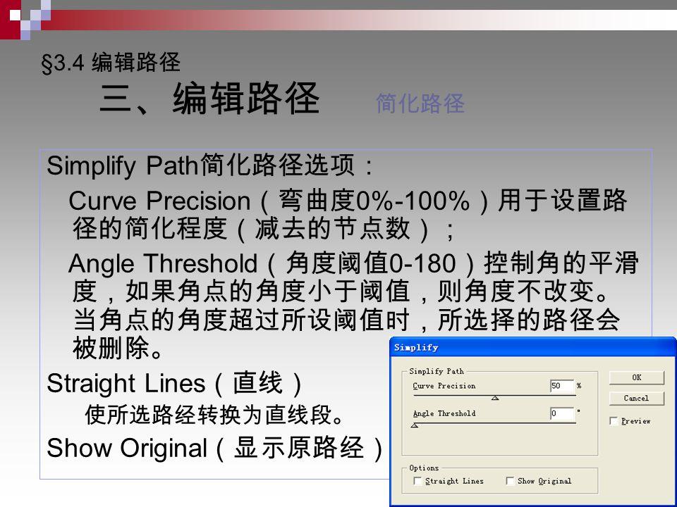 §3.4 编辑路径 三、编辑路径 简化路径 Simplify Path 简化路径选项: Curve Precision (弯曲度 0%-100% )用于设置路 径的简化程度(减去的节点数); Angle Threshold (角度阈值 0-180 )控制角的平滑 度,如果角点的角度小于阈值,则角度不改变。 当角点的角度超过所设阈值时,所选择的路径会 被删除。 Straight Lines (直线) 使所选路经转换为直线段。 Show Original (显示原路经)