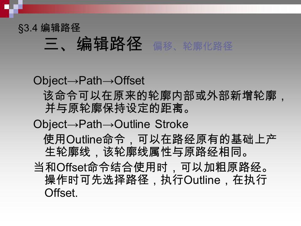 §3.4 编辑路径 三、编辑路径 偏移、轮廓化路径 Object→Path→Offset 该命令可以在原来的轮廓内部或外部新增轮廓, 并与原轮廓保持设定的距离。 Object→Path→Outline Stroke 使用 Outline 命令,可以在路经原有的基础上产 生轮廓线,该轮廓线属性与原路经相同。 当和 Offset 命令结合使用时,可以加粗原路经。 操作时可先选择路径,执行 Outline ,在执行 Offset.