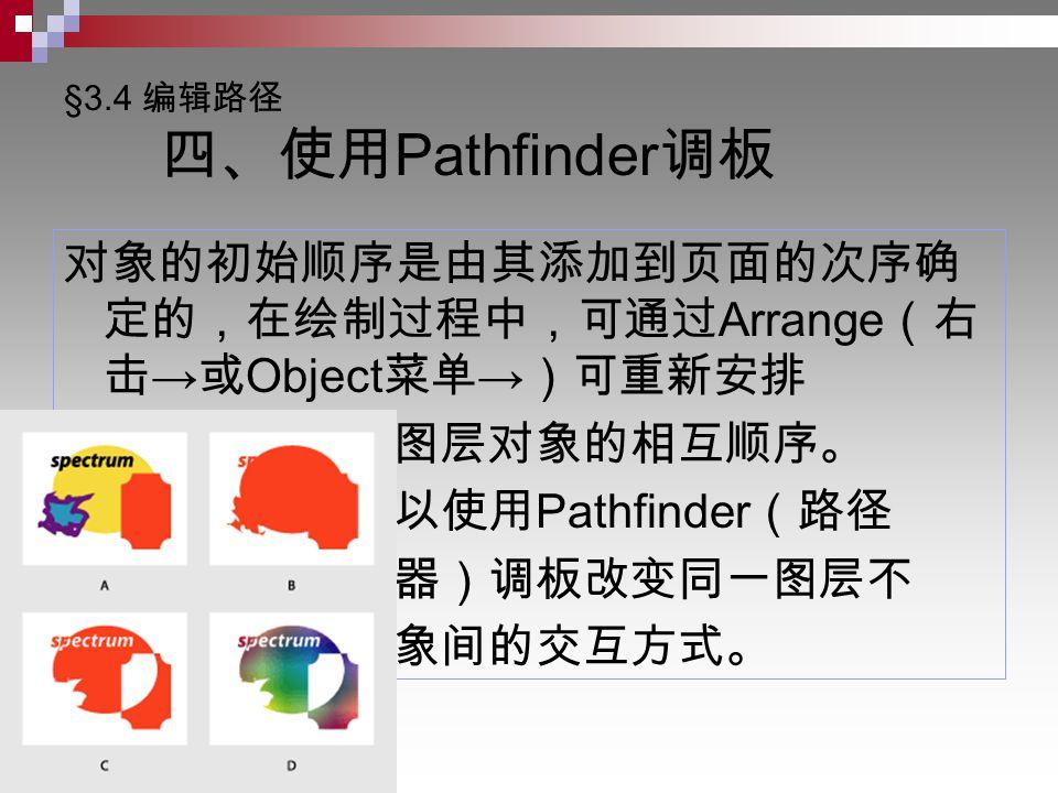 §3.4 编辑路径 四、使用 Pathfinder 调板 对象的初始顺序是由其添加到页面的次序确 定的,在绘制过程中,可通过 Arrange (右 击 → 或 Object 菜单 → )可重新安排 同一图层对象的相互顺序。 还可以使用 Pathfinder (路径 导航器)调板改变同一图层不 同对象间的交互方式。