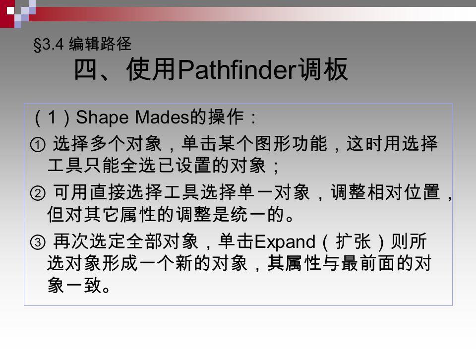 §3.4 编辑路径 四、使用 Pathfinder 调板 ( 1 ) Shape Mades 的操作: ① 选择多个对象,单击某个图形功能,这时用选择 工具只能全选已设置的对象; ② 可用直接选择工具选择单一对象,调整相对位置, 但对其它属性的调整是统一的。 ③ 再次选定全部对象,单击 Expand (扩张)则所 选对象形成一个新的对象,其属性与最前面的对 象一致。