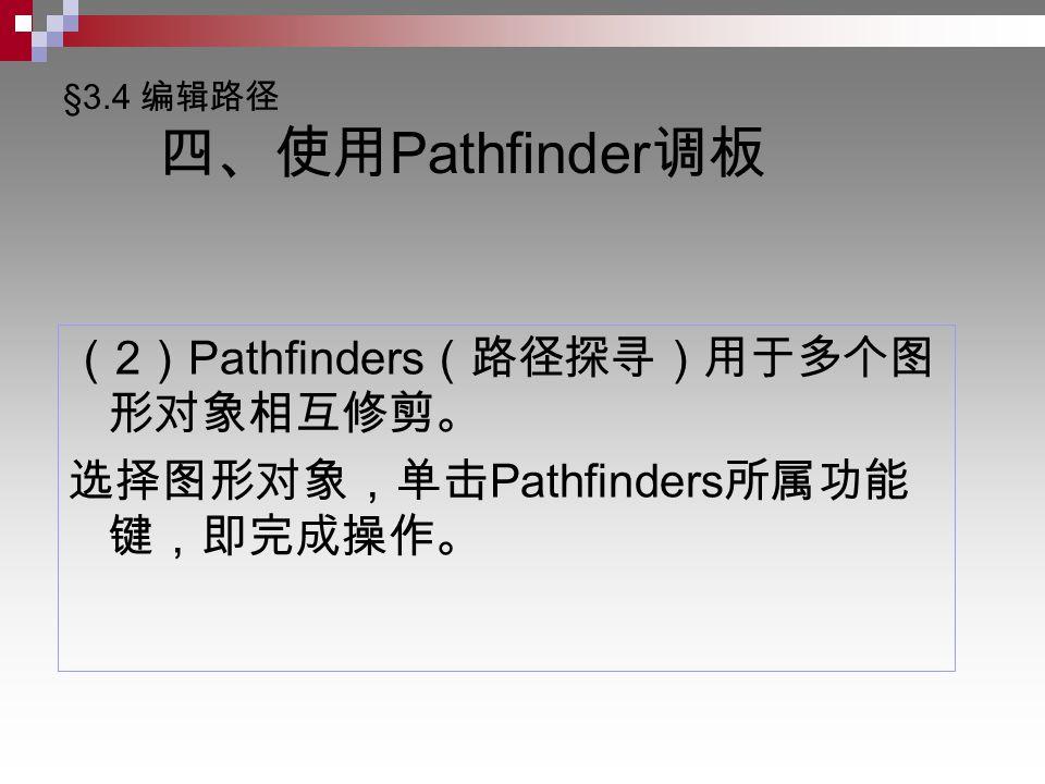 §3.4 编辑路径 四、使用 Pathfinder 调板 ( 2 ) Pathfinders (路径探寻)用于多个图 形对象相互修剪。 选择图形对象,单击 Pathfinders 所属功能 键,即完成操作。