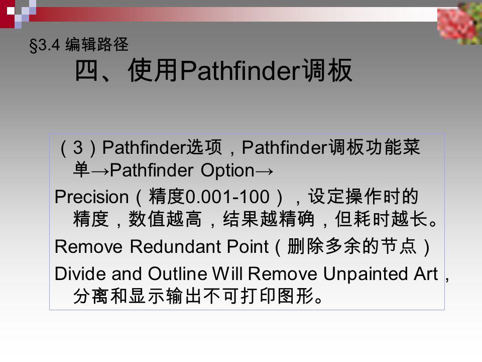 §3.4 编辑路径 四、使用 Pathfinder 调板 ( 3 ) Pathfinder 选项, Pathfinder 调板功能菜 单 →Pathfinder Option→ Precision (精度 0.001-100 ),设定操作时的 精度,数值越高,结果越精确,但耗时越长。 Remove Redundant Point (删除多余的节点) Divide and Outline Will Remove Unpainted Art , 分离和显示输出不可打印图形。