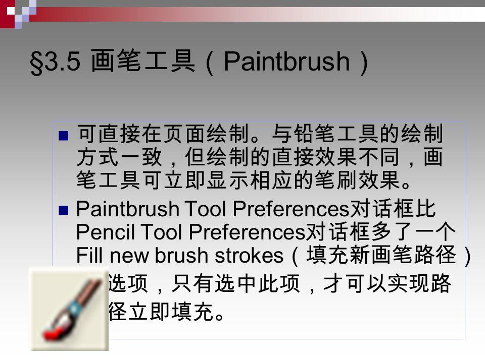 §3.5 画笔工具( Paintbrush ) 可直接在页面绘制。与铅笔工具的绘制 方式一致,但绘制的直接效果不同,画 笔工具可立即显示相应的笔刷效果。 Paintbrush Tool Preferences 对话框比 Pencil Tool Preferences 对话框多了一个 Fill new brush strokes (填充新画笔路径) 选项,只有选中此项,才可以实现路 径立即填充。