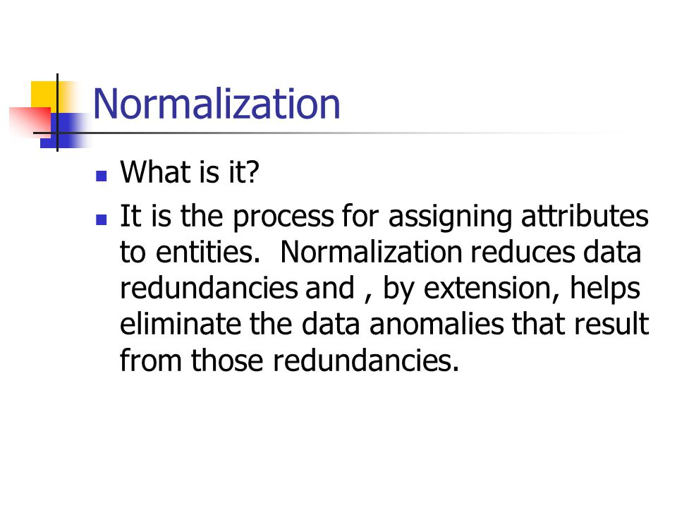Normalization What is it? It is the process for assigning attributes to entities. Normalization reduces data redundancies and, by extension, helps eli