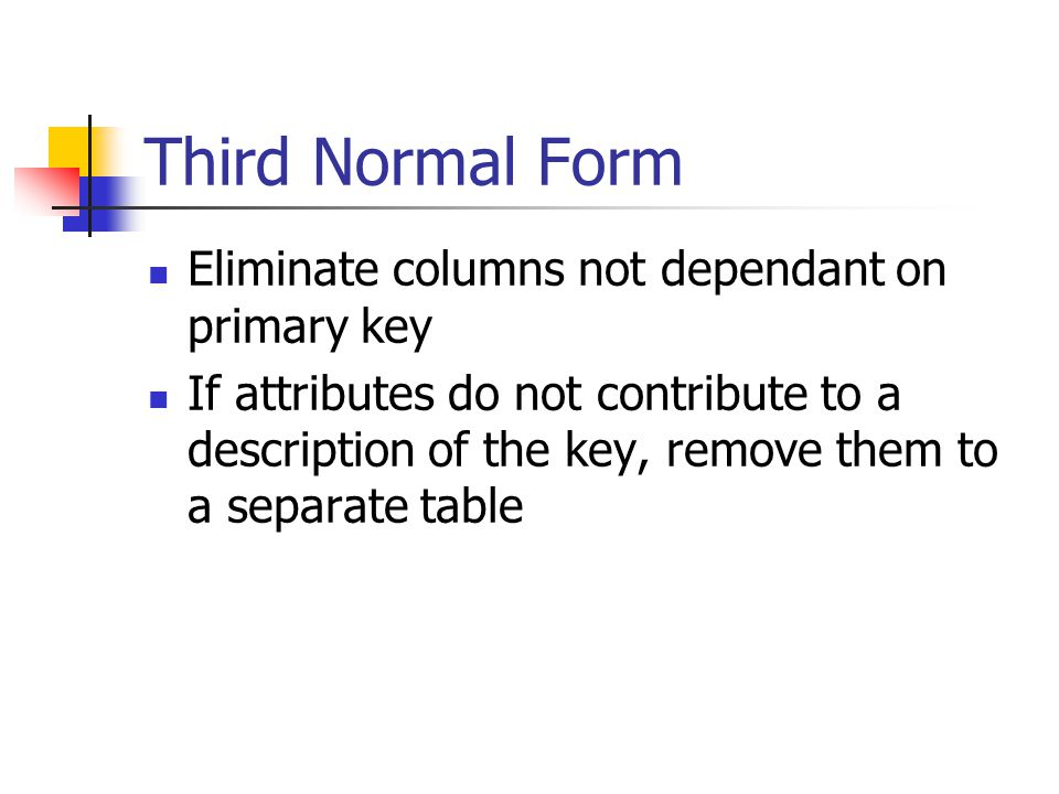 Third Normal Form Eliminate columns not dependant on primary key If attributes do not contribute to a description of the key, remove them to a separat