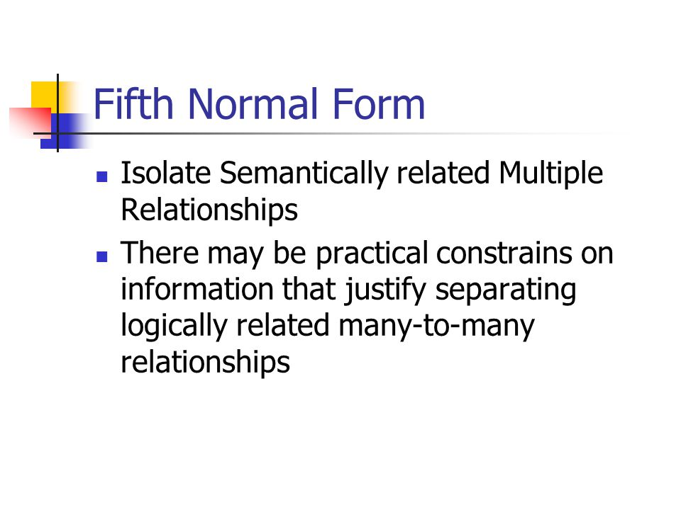 Fifth Normal Form Isolate Semantically related Multiple Relationships There may be practical constrains on information that justify separating logical