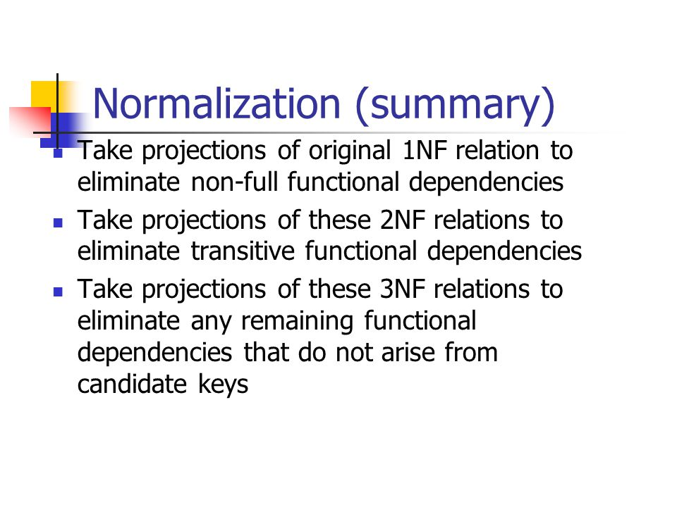 Normalization (summary) Take projections of original 1NF relation to eliminate non-full functional dependencies Take projections of these 2NF relation