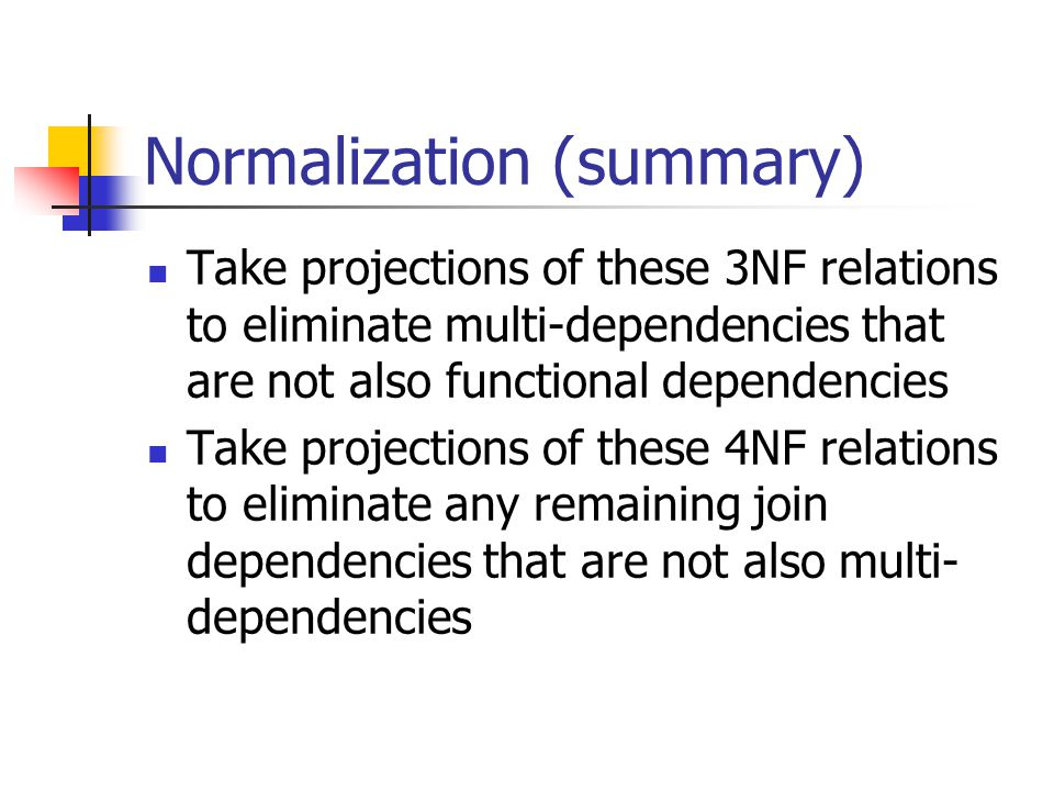 Normalization (summary) Take projections of these 3NF relations to eliminate multi-dependencies that are not also functional dependencies Take project