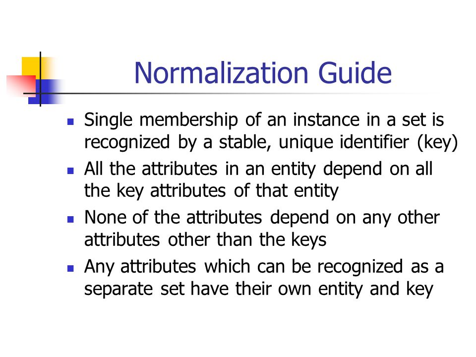 Normalization Guide Single membership of an instance in a set is recognized by a stable, unique identifier (key) All the attributes in an entity depen
