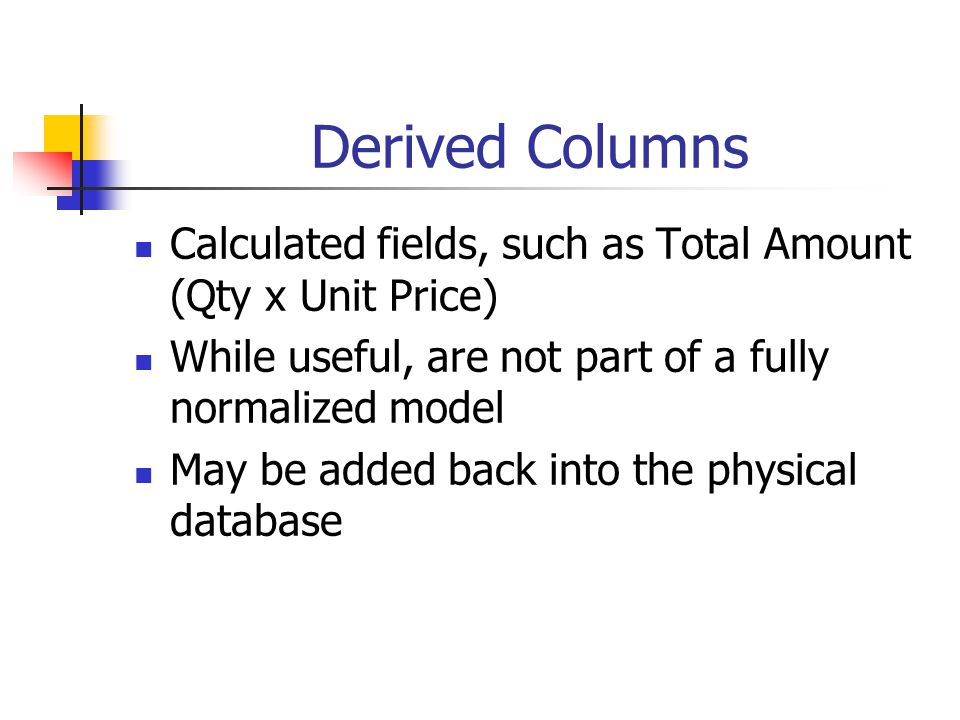 Derived Columns Calculated fields, such as Total Amount (Qty x Unit Price) While useful, are not part of a fully normalized model May be added back in