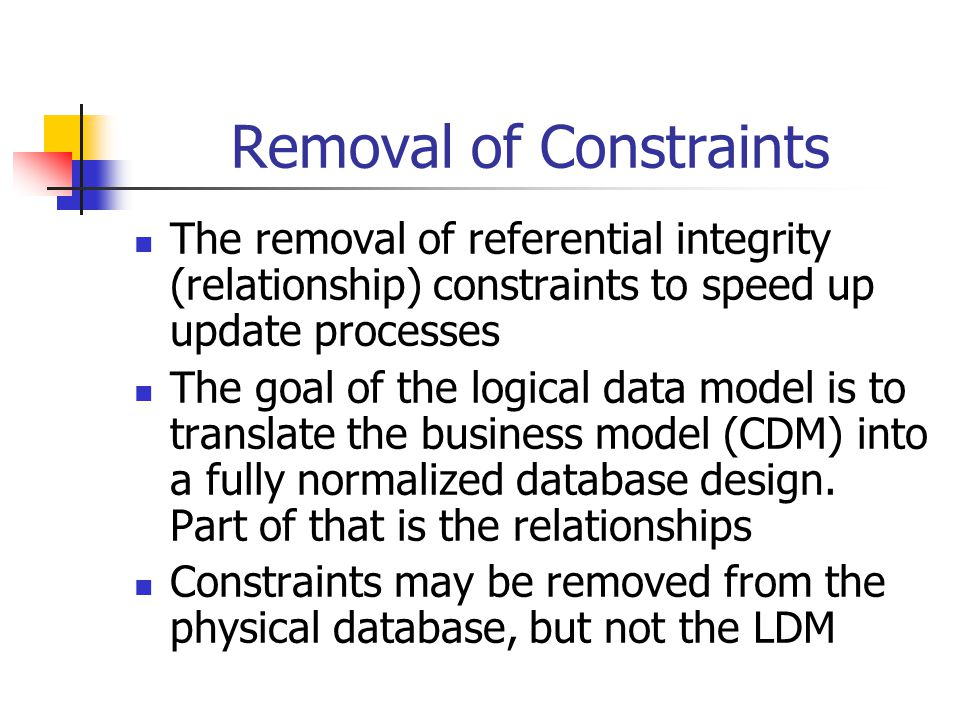 Removal of Constraints The removal of referential integrity (relationship) constraints to speed up update processes The goal of the logical data model