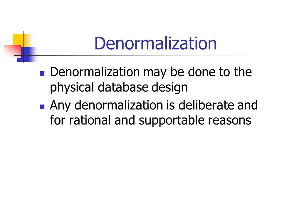 Denormalization Denormalization may be done to the physical database design Any denormalization is deliberate and for rational and supportable reasons